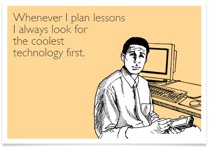 Whenever I plan a lesson, I look for the coolest technology first.
